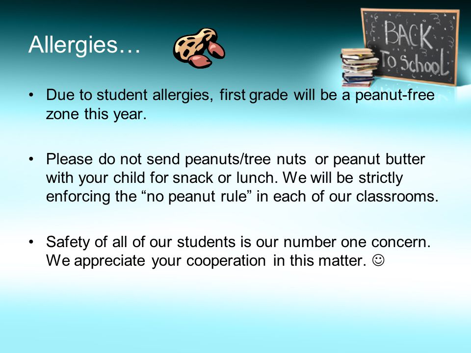 Allergies… Due to student allergies, first grade will be a peanut-free zone this year.