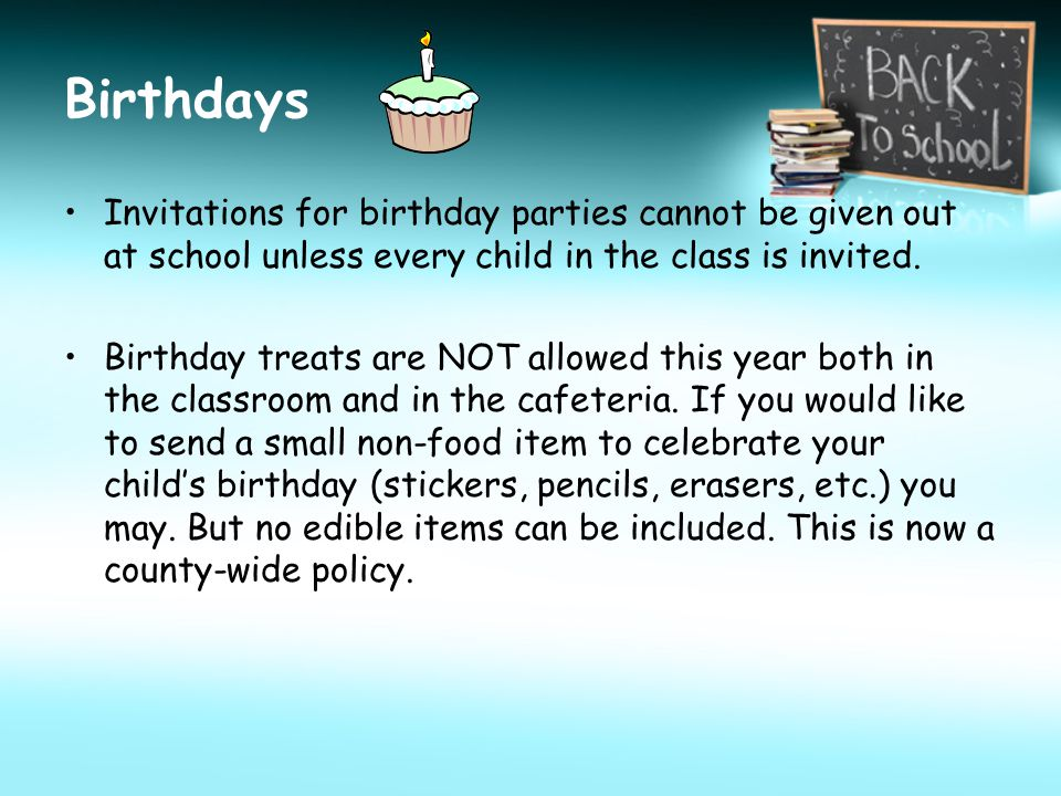 Birthdays Invitations for birthday parties cannot be given out at school unless every child in the class is invited.