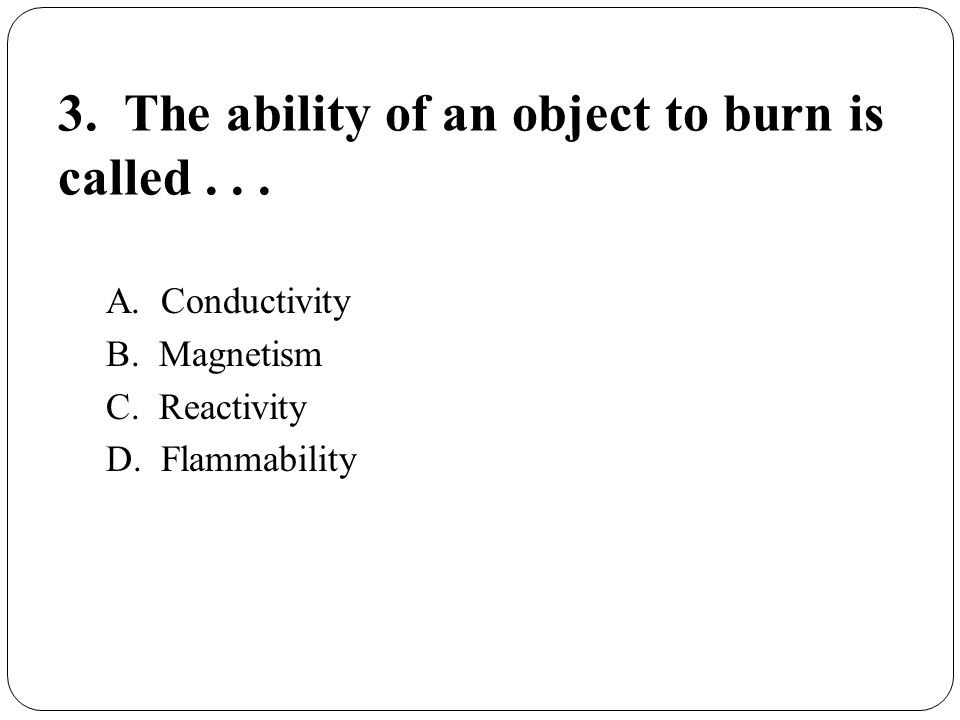 3. The ability of an object to burn is called . . .