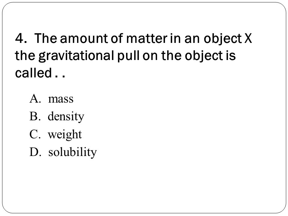 4. The amount of matter in an object X the gravitational pull on the object is called . .