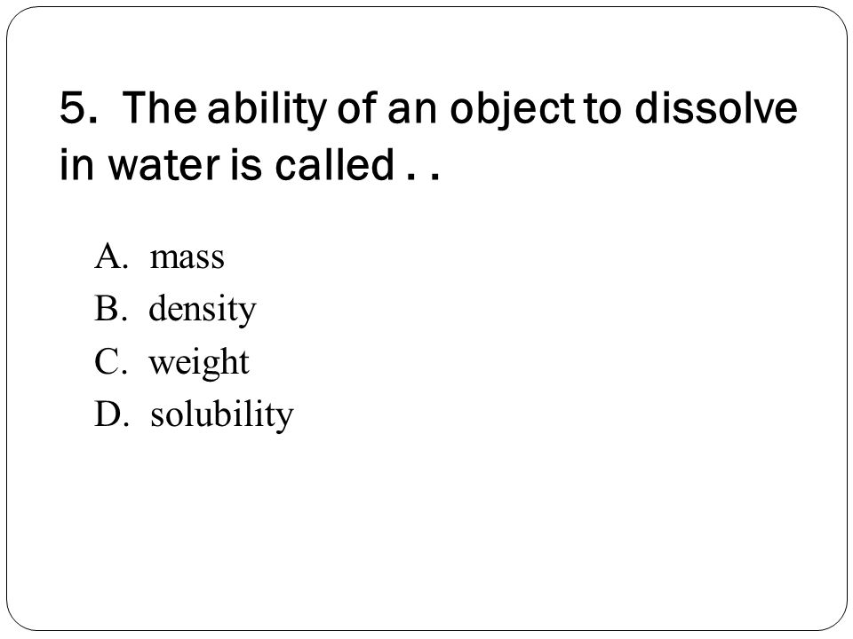 5. The ability of an object to dissolve in water is called . .