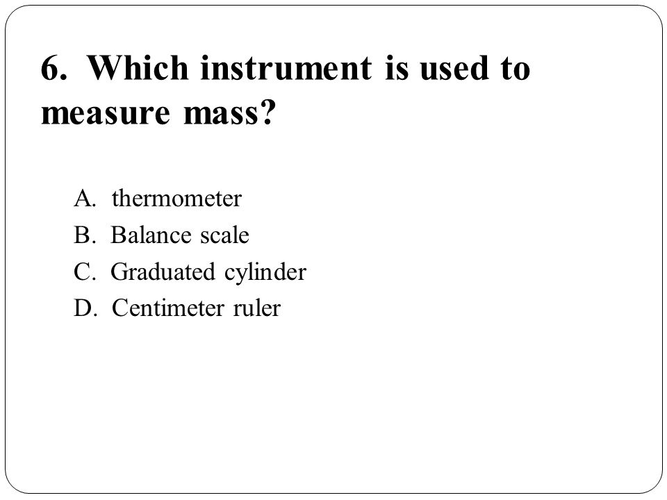 6. Which instrument is used to measure mass