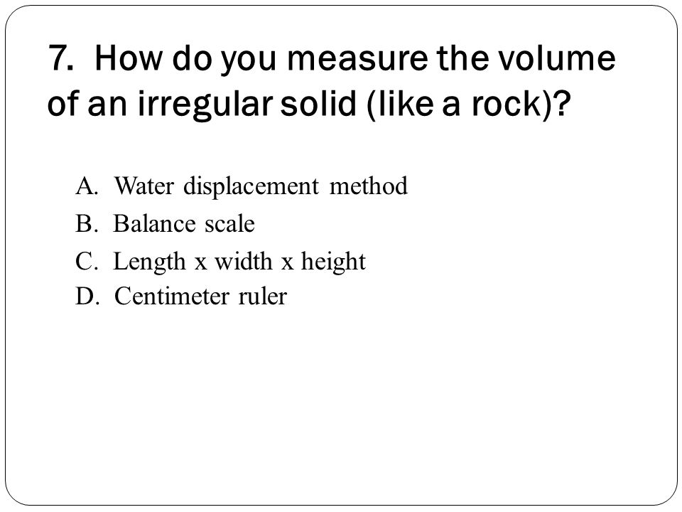 7. How do you measure the volume of an irregular solid (like a rock)