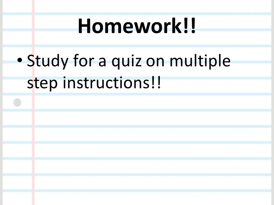 Homework!! Study for a quiz on multiple step instructions!!