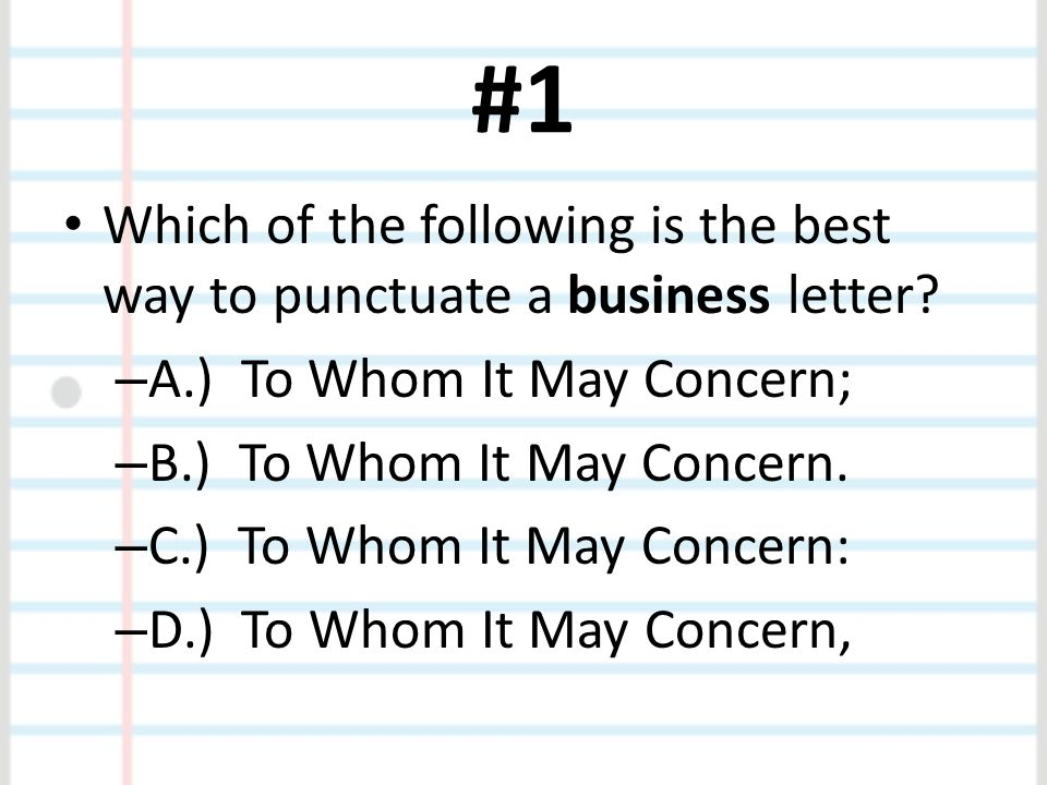 #1 Which of the following is the best way to punctuate a business letter A.) To Whom It May Concern;