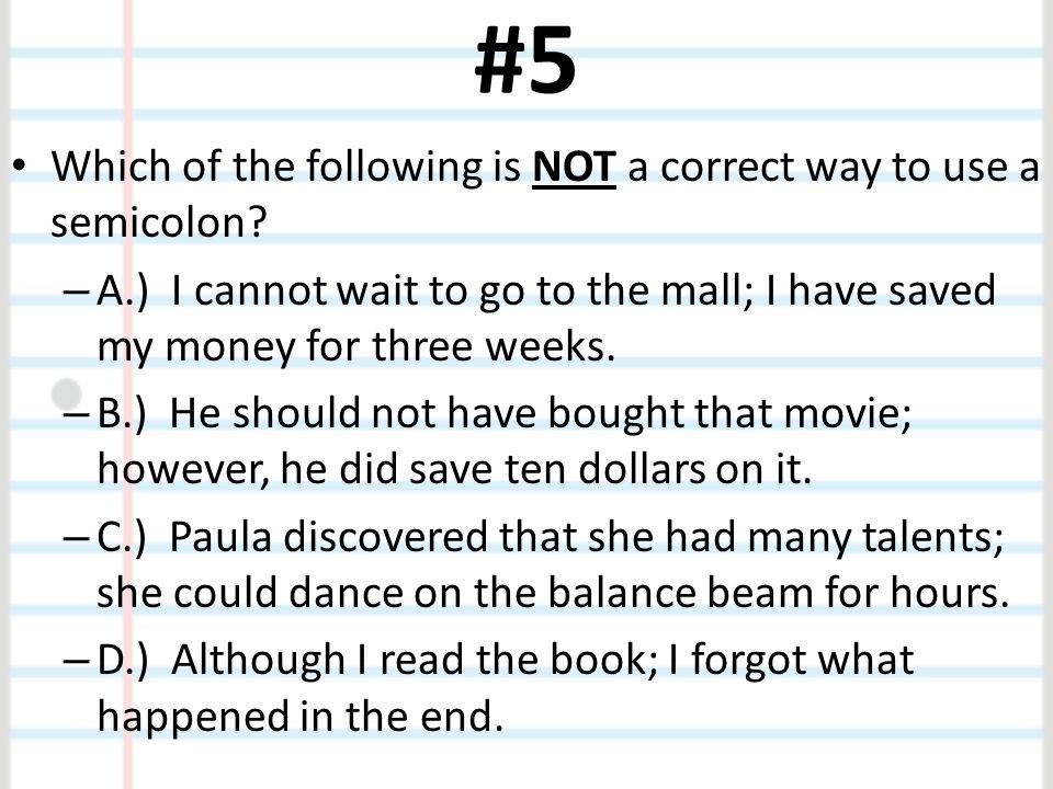 #5 Which of the following is NOT a correct way to use a semicolon