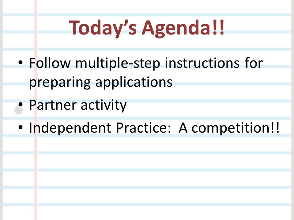 Today's Agenda!. Follow multiple-step instructions for preparing applications.