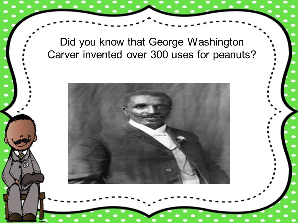 Did you know that George Washington Carver invented over 300 uses for peanuts