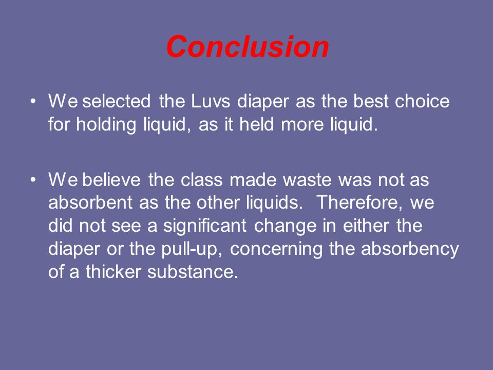Conclusion We selected the Luvs diaper as the best choice for holding liquid, as it held more liquid.