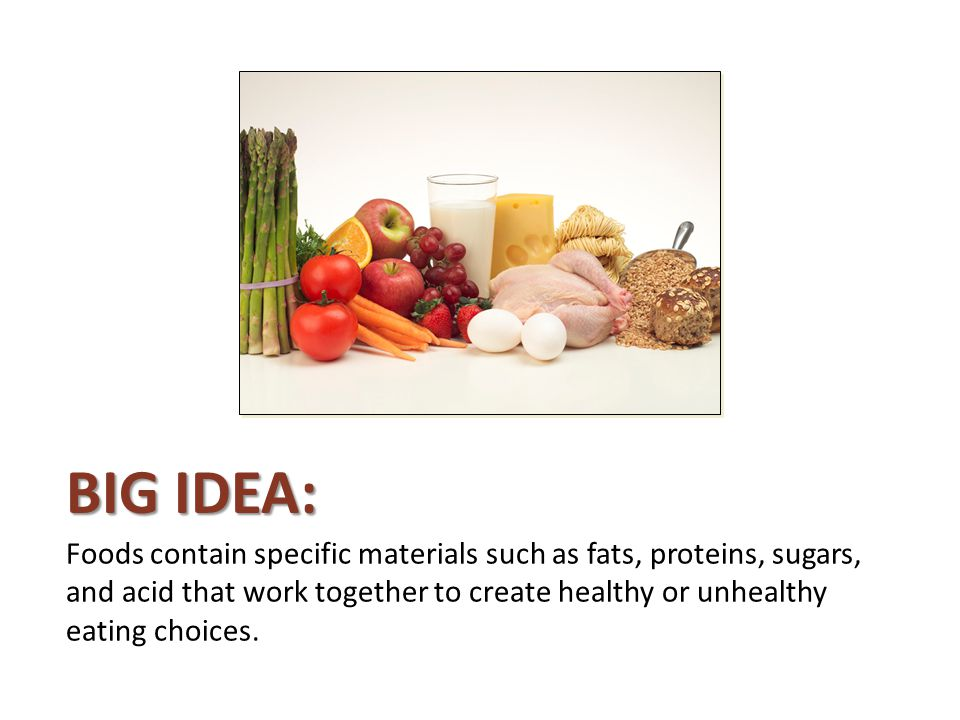 Big Idea: Foods contain specific materials such as fats, proteins, sugars, and acid that work together to create healthy or unhealthy eating choices.