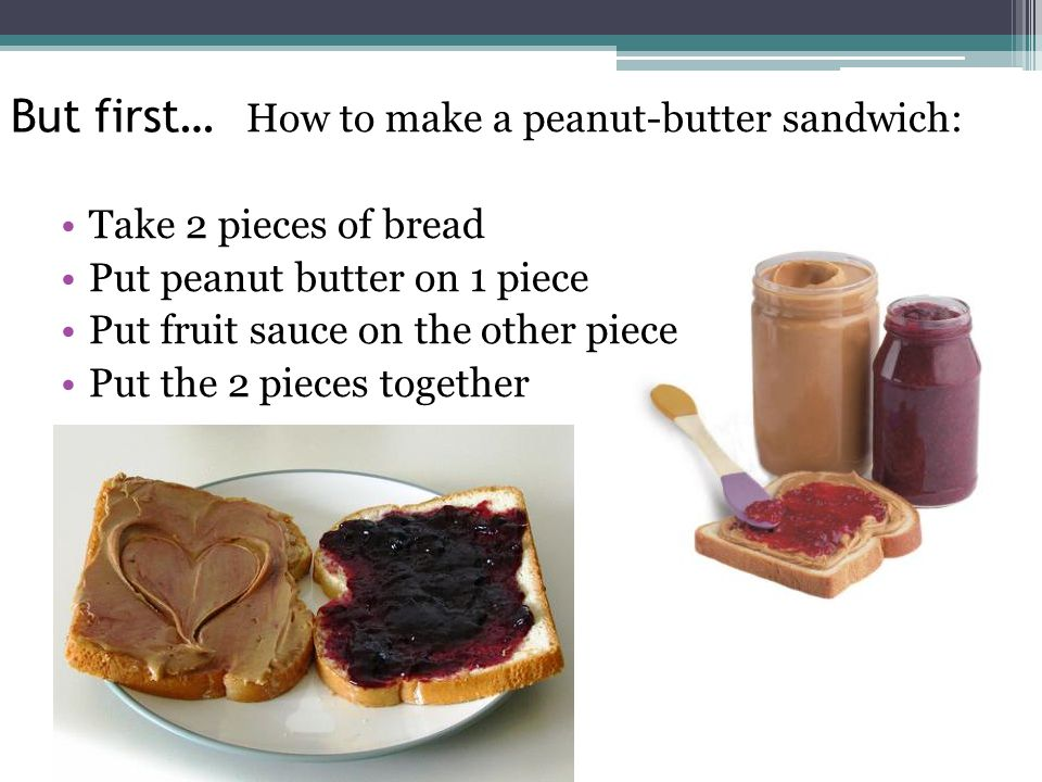 But first… How to make a peanut-butter sandwich: