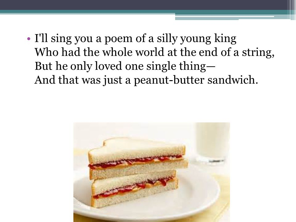 I ll sing you a poem of a silly young king Who had the whole world at the end of a string, But he only loved one single thing— And that was just a peanut-butter sandwich.