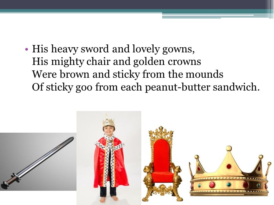 His heavy sword and lovely gowns, His mighty chair and golden crowns Were brown and sticky from the mounds Of sticky goo from each peanut-butter sandwich.