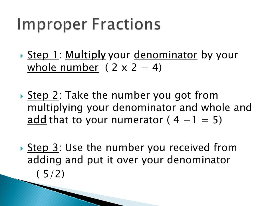 Improper Fractions Step 1: Multiply your denominator by your whole number ( 2 x 2 = 4)