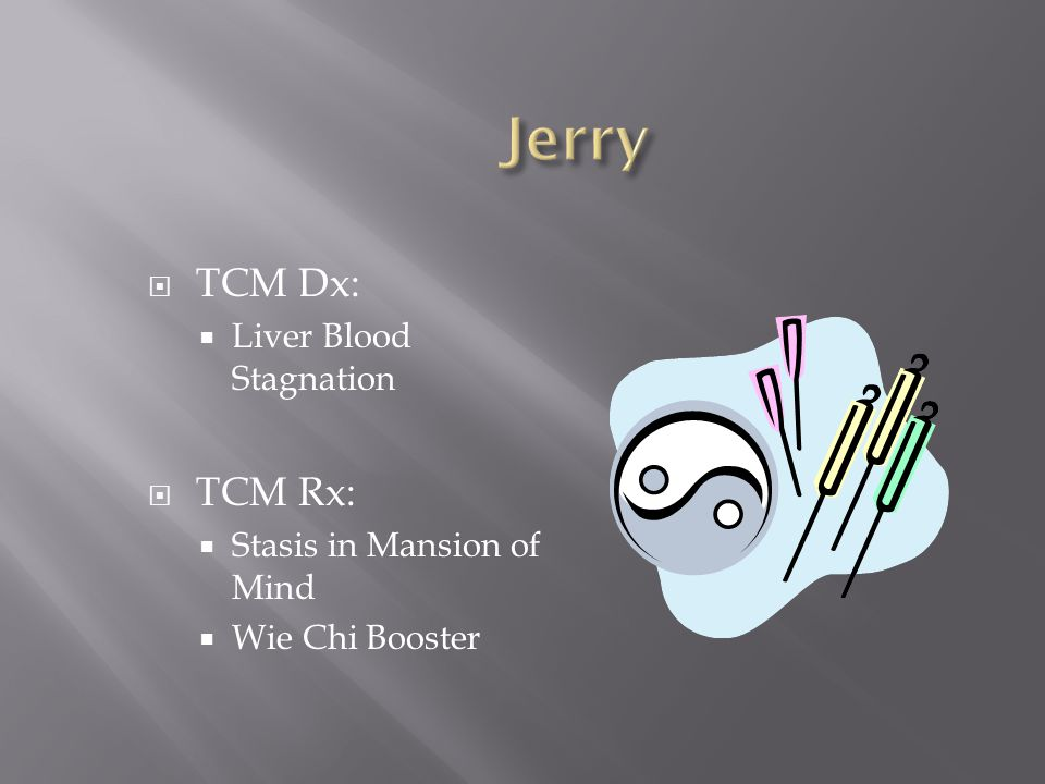 Jerry TCM Dx: TCM Rx: Liver Blood Stagnation Stasis in Mansion of Mind