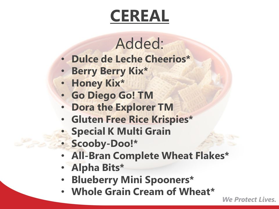 CEREAL Added: Dulce de Leche Cheerios* Berry Berry Kix* Honey Kix*