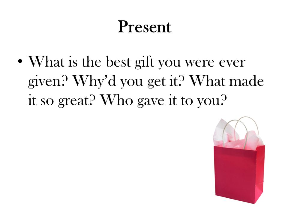 Present What is the best gift you were ever given Why'd you get it What made it so great Who gave it to you