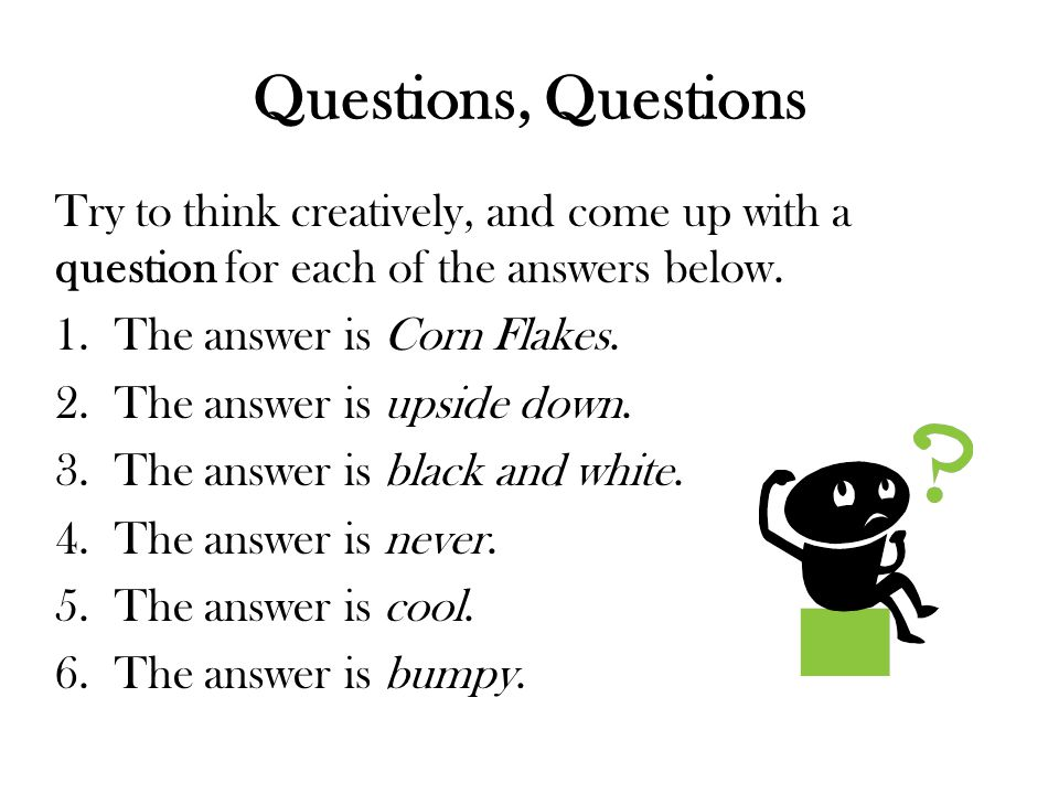 Questions, Questions Try to think creatively, and come up with a question for each of the answers below.