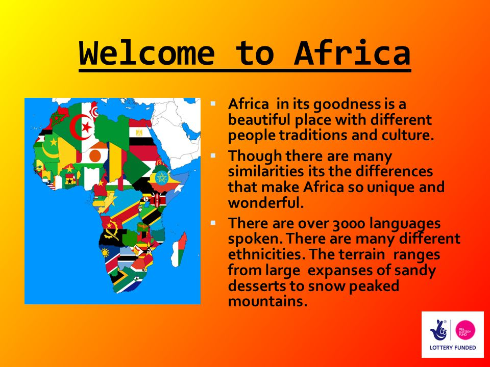 Welcome to Africa Africa in its goodness is a beautiful place with different people traditions and culture.