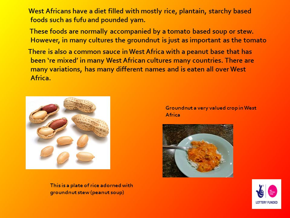 West Africans have a diet filled with mostly rice, plantain, starchy based foods such as fufu and pounded yam. These foods are normally accompanied by a tomato based soup or stew. However, in many cultures the groundnut is just as important as the tomato There is also a common sauce in West Africa with a peanut base that has been 're mixed' in many West African cultures many countries. There are many variations, has many different names and is eaten all over West Africa.