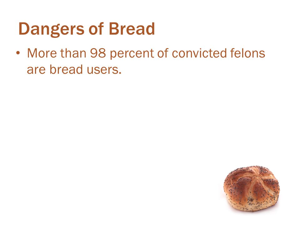 Dangers of Bread More than 98 percent of convicted felons are bread users. More than 98 percent of convicted felons are bread users.
