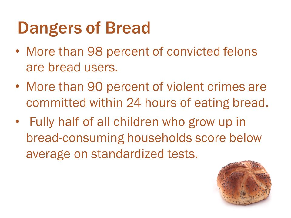 Dangers of Bread More than 98 percent of convicted felons are bread users.