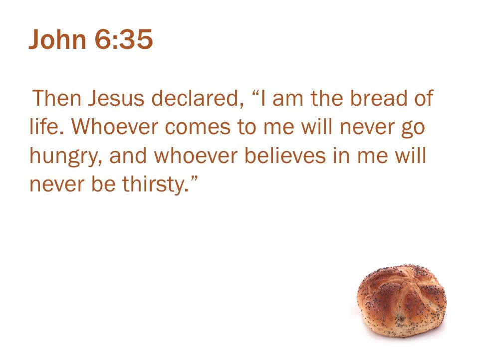 John 6:35 Then Jesus declared, I am the bread of life.