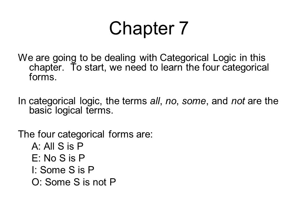 Chapter 7 We are going to be dealing with Categorical Logic in this chapter. To start, we need to learn the four categorical forms.