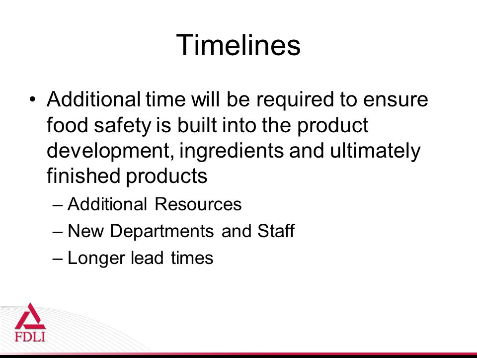 Timelines Additional time will be required to ensure food safety is built into the product development, ingredients and ultimately finished products.