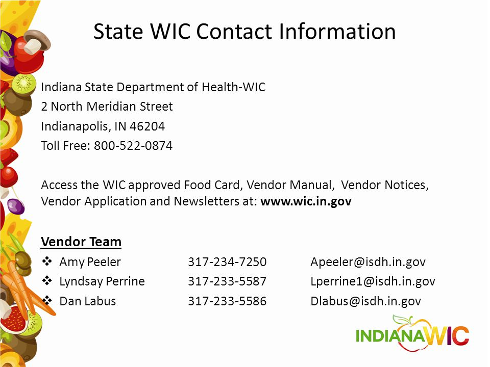 State WIC Contact Information Indiana State Department of Health-WIC. 2 North Meridian Street. Indianapolis, IN 46204.