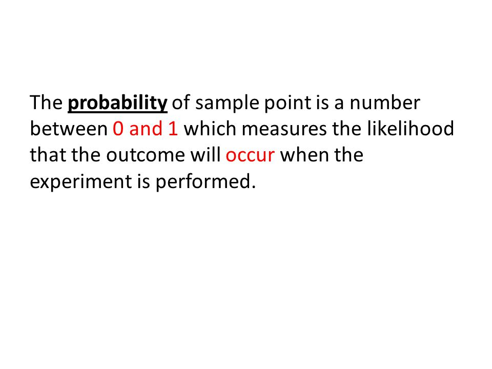 The probability of sample point is a number between 0 and 1 which measures the likelihood that the outcome will occur when the experiment is performed.