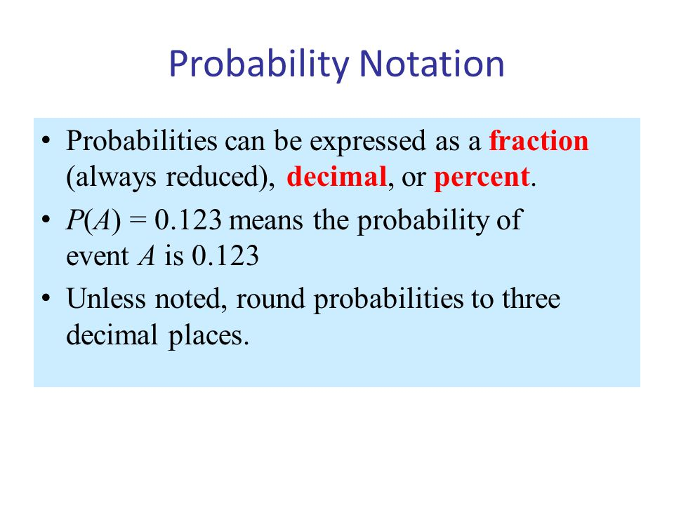 Probability Notation Probabilities can be expressed as a fraction (always reduced), decimal, or percent.