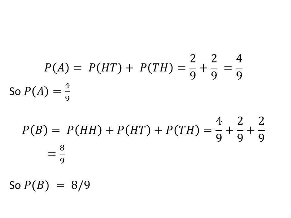 𝑃 𝐴 = 𝑃 𝐻𝑇 + 𝑃 𝑇𝐻 = 2 9 + 2 9 = 4 9 So 𝑃 𝐴 = 4 9 𝑃 𝐵 = 𝑃 𝐻𝐻 +𝑃 𝐻𝑇 +𝑃 𝑇𝐻 = 4 9 + 2 9 + 2 9 = 8 9 So 𝑃(𝐵) = 8/9