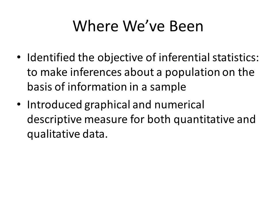 Where We've Been Identified the objective of inferential statistics: to make inferences about a population on the basis of information in a sample.
