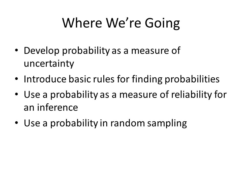 Where We're Going Develop probability as a measure of uncertainty
