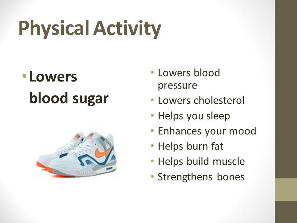 Physical Activity Lowers blood sugar Lowers blood pressure