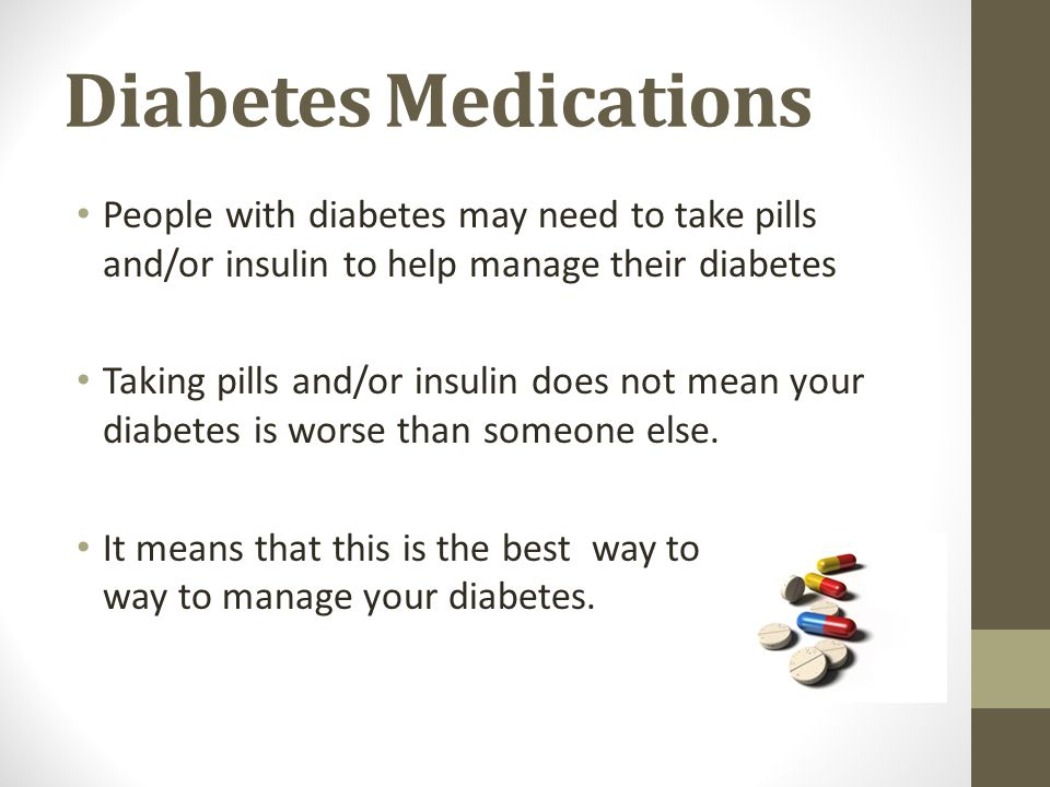 Diabetes Medications People with diabetes may need to take pills and/or insulin to help manage their diabetes.