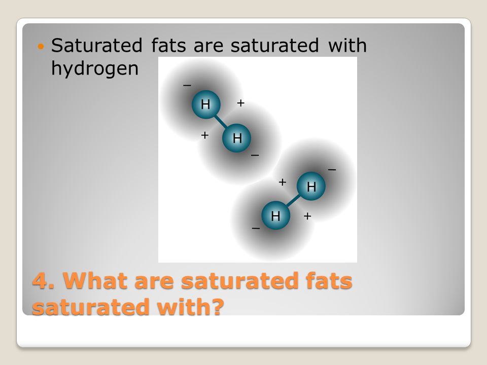 4. What are saturated fats saturated with
