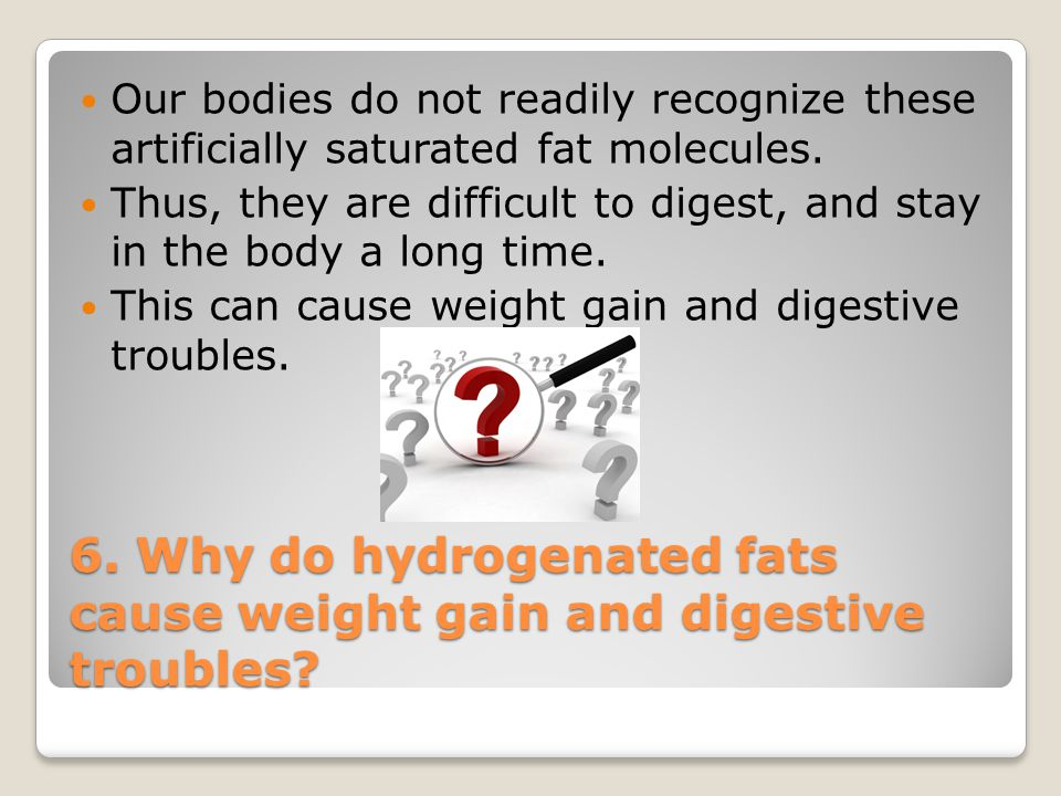 6. Why do hydrogenated fats cause weight gain and digestive troubles