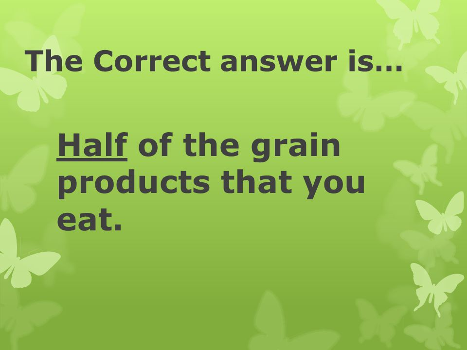 Half of the grain products that you eat.