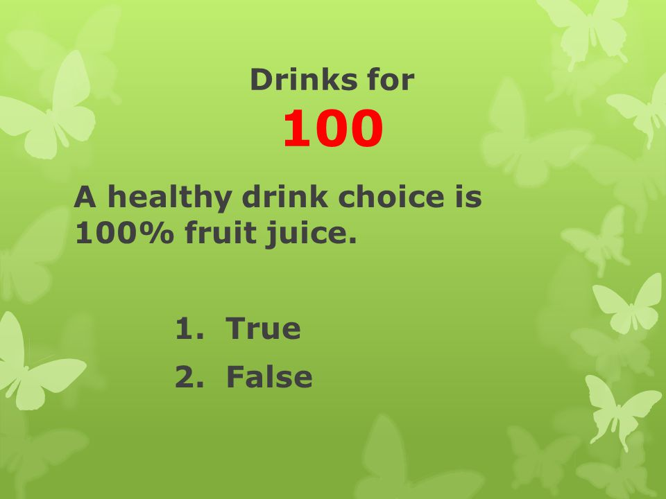 Drinks for 100 A healthy drink choice is 100% fruit juice. 1. True 2. False