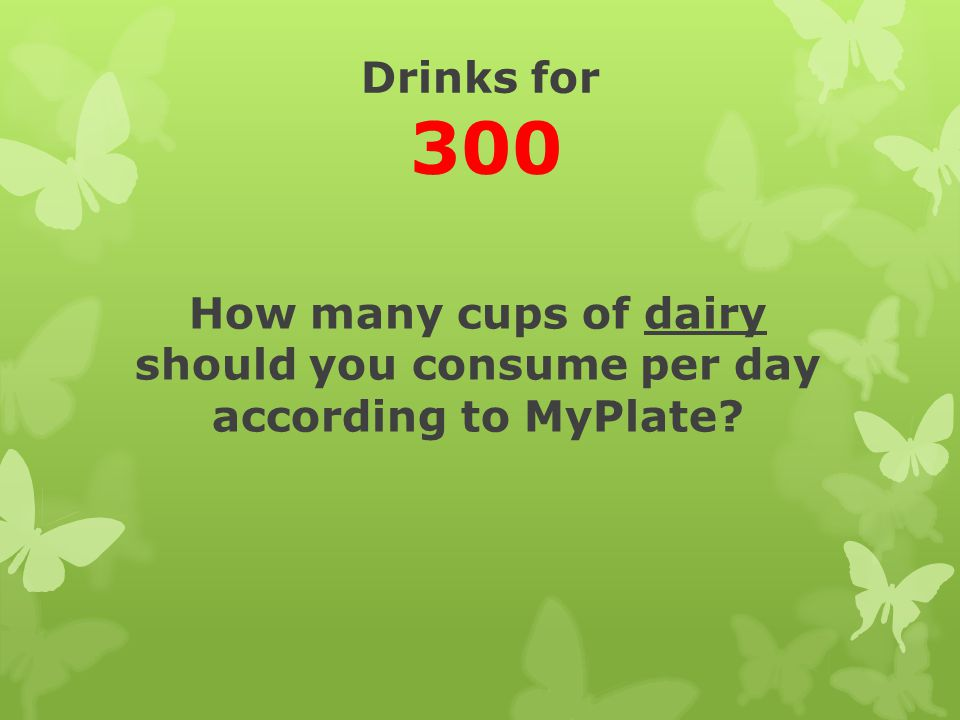 Drinks for 300 How many cups of dairy should you consume per day according to MyPlate