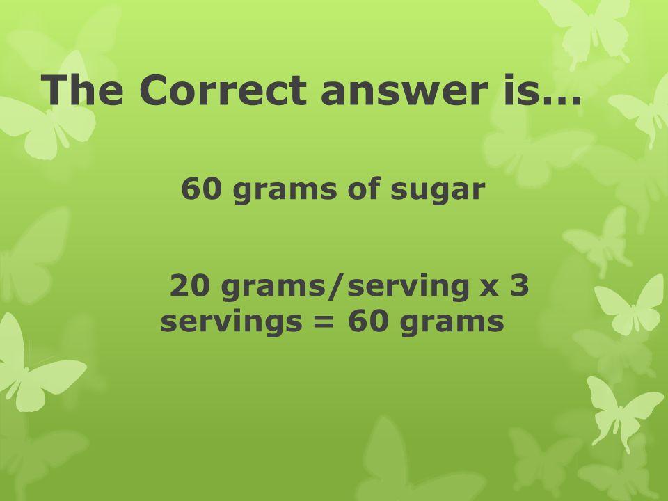 60 grams of sugar 20 grams/serving x 3 servings = 60 grams