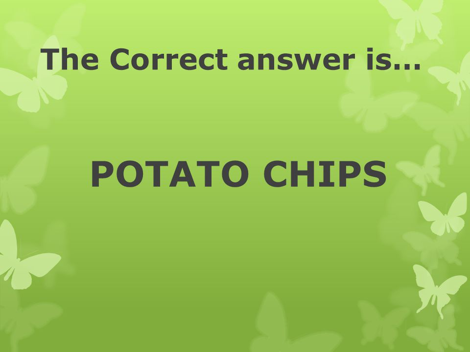 The Correct answer is… POTATO CHIPS