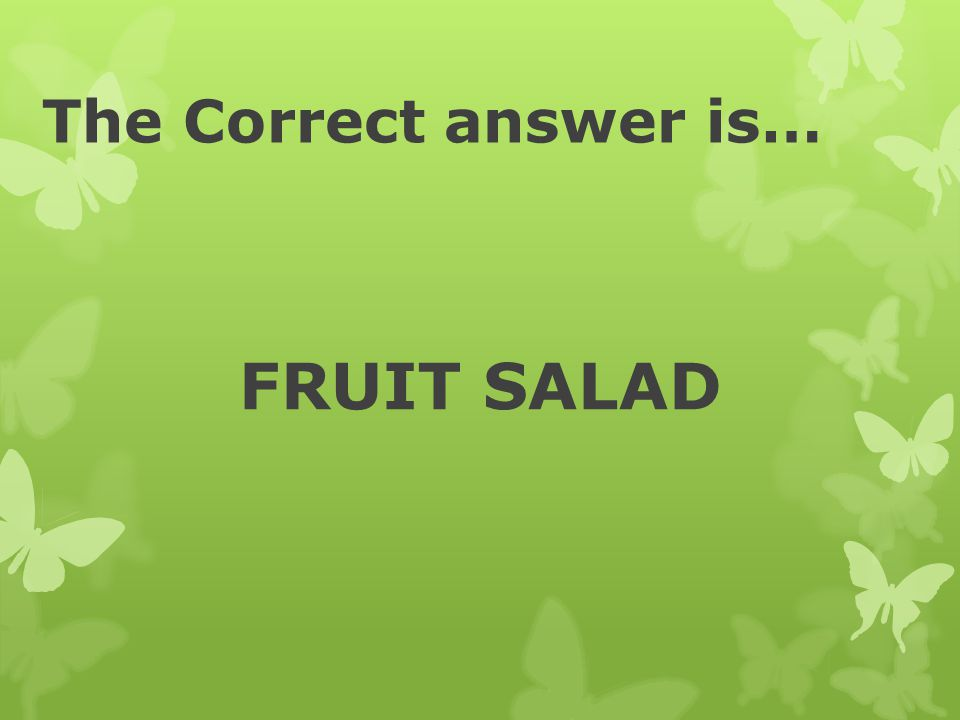 The Correct answer is… FRUIT SALAD