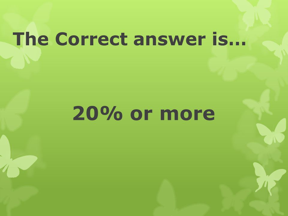 The Correct answer is… 20% or more