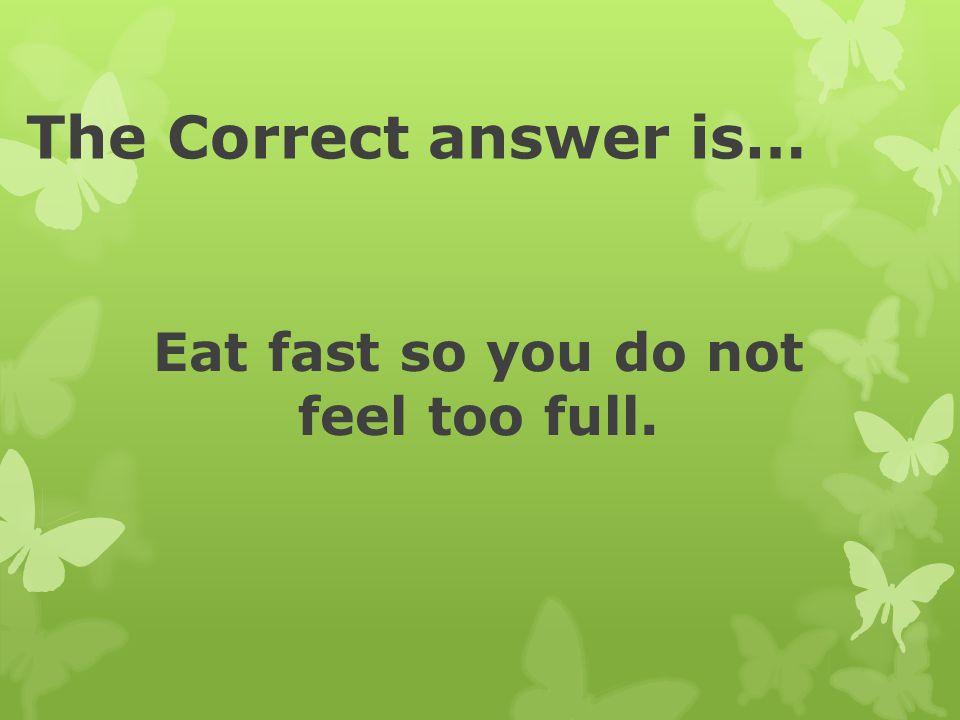 Eat fast so you do not feel too full.