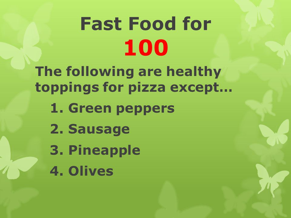 Fast Food for 100 The following are healthy toppings for pizza except…
