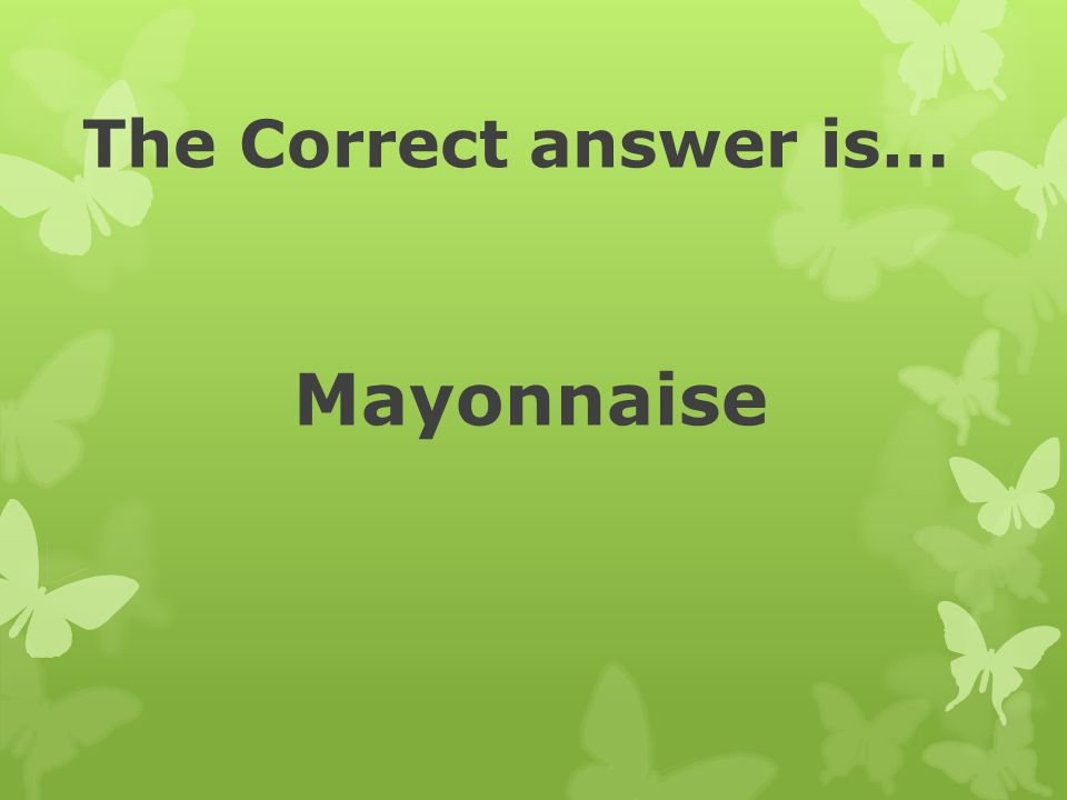 The Correct answer is… Mayonnaise