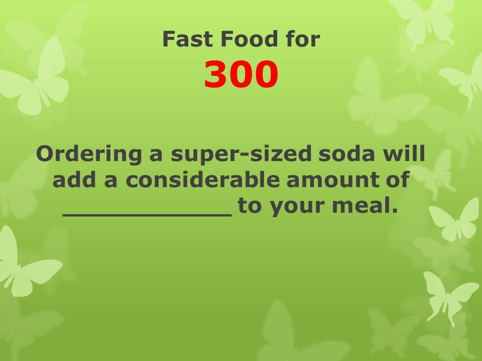 Fast Food for 300 Ordering a super-sized soda will add a considerable amount of ___________ to your meal.
